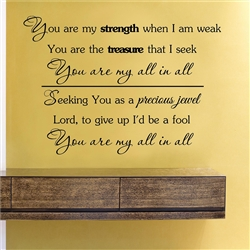 You are my strength when I am weak You are the treasure that I seek You are my all in all Seeking You as a precious jewel Lord, to give up I'd be a fool You are my all in all  Vinyl Wall Art Decal Sticker