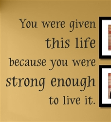 You were given this life because you were strong enough to live it. Vinyl Wall Art Decal Sticker