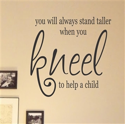 you will always stand taller when you kneel to help a child Vinyl Wall Art Decal Sticker