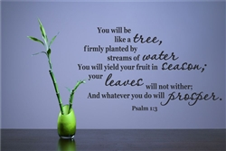 You will be like a tree, firmly planted by streams of water You will yield your fruit in season; your leaves will not wither; And whatever you do will prosper. Psalm 1:3 Vinyl Wall Art Decal Sticker