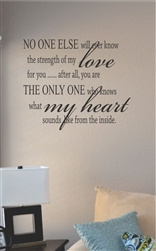 No one else will ever know the strength of my love Vinyl Wall Art