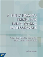 A Public Finance Primer for Public Works Professionals: What You Need to Know But Didn't Know How to Ask