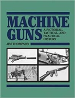 Machine Guns: A Pictorial, Tactical, and Practical History. Thompson