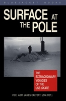 Surface at the Pole : The Extraordinary Voyages of the USS Skate. Calvert.