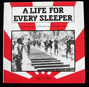 A Life for Every Sleeper. A pictorial record of the Burma-Thailand Railway. Clarke.