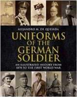 Uniforms of the German Soldiers: An Illustrated History from 1870 - end of WW 1. De Quesada.