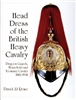 Head Dress of the British Heavy Cavalry : Dragoon Guards, Household, and Yeomanry Cavalry 1842-1922.  Rowe