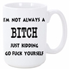 I AM NOT ALWAYS A BITCH MUG