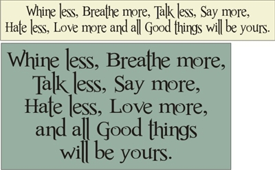 Whine less, Breathe more, Talk less, Say more,