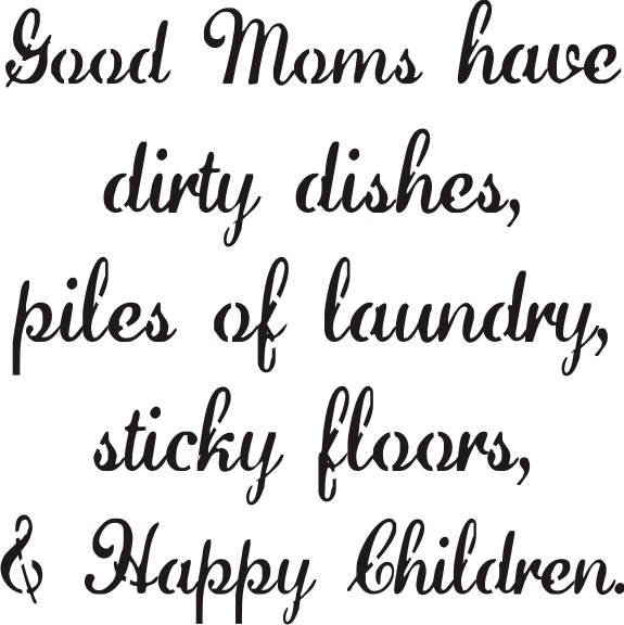 "Good Moms Have Sticky Floors Quote: Good Moms Have Dirty Dishes...Happy Children 12 X 12"" Stencil"