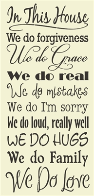 In This House We do forgiveness We do Grace we do real We do mistakes We do I'm sorry We do loud, really well DE DO HUGS We do Family We Do Love