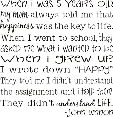 "When I was 5 years old, my mom always told me that happiness was the key to life. ... school, they asked me what I wanted to be when I grew up. I wrote.. ""happy"". They told me I didn't understand ... and I told them they didn't understand life. stencil"