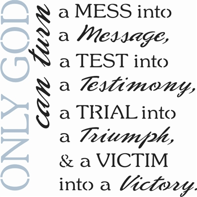 Only God can trun a MESS into a message...