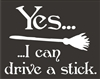 "Yes... I can drive a stick. With broom graphic. 9.5 x 7.5"" stencil"