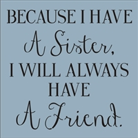 Because I Have A Sister, I Will Always Have A Friend. Stencil Two Size Choices