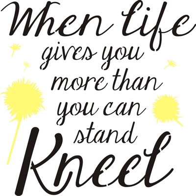"When life gives you more than you can stand Kneel 11.5 x 11.5"" Stencil"