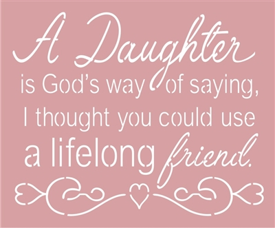 "A Daughter is God's way of saying, I thought you could use a lifelong friend. 11.5 x 9.5"" Stencil"