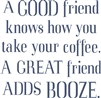 "A Good friend knows how you take your coffee. A Great friend Adds Booze. 11.5 x 11.5"" stencil"