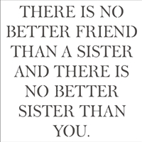 There is no better friend than a sister and there is no better sister than you. 12 x 12 stencil.