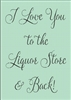 "I Love You To The Liquor Store And Back 7 x 10"" stencil"