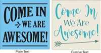 "Come In We Are Awesome -Two Style Choices 11.5 x 11.5"" stencil"
