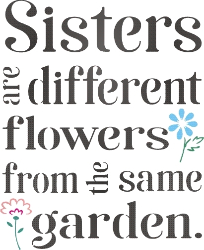 Sisters are different flowers from the same garden  9 5 x 11 5
