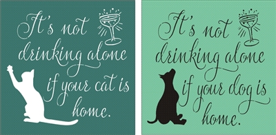 "It's not drinking alone if your cat / dog is home. 11.5 x 11.5"" Stencil"