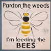 "Pardon the weeds I'm feeding the BEES w/ Bee Graphic 11.5 x 11.5"" Stencil"