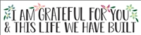 "I AM GRATEFUL FOR YOU & THIS LIFE WE HAVE BUILT 24 x 6"" Stencil"