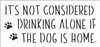"It's Not Considered Drinking Alone If The Dog / Cat Is Home. 12 x 5.5"" Stencil"