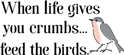 "When life gives you crumbs... feed the birds. 12 x 6"" Stencil"
