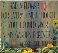 IF I HAD A FLOWER FOR EVERY TIME I THOUGHT OF YOU I COULD WALK IN MY GARDEN FOREVER.