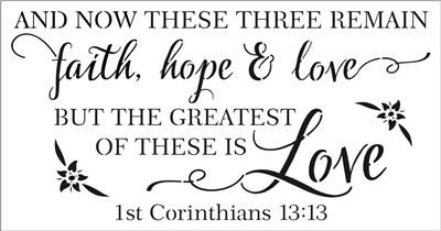 And Now... faith, hope & love But The Greatest... 1st Cor 13:13 Stencil Two Size Choices