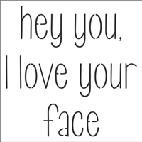 "hey you, I love your face 12 x 12"" Stencil"