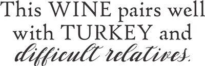 This WINE pairs well with TURKEY and difficult relatives. Stencil -Three Size Choices