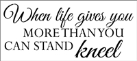 "When life gives you MORE THAN YOU CAN STAND kneel 18 x 8"" Stencil"
