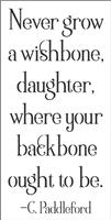 "Never grow a wishbone daughter, where your backbone ought to be. 7.5 x 15"" Stencil"