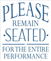 "PLEASE REMAIN SEATED FOR THE ENTIRE PERFORMANCE 10 X 12"" Stencil"