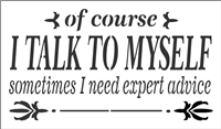 "of course I TALK TO MYSELF sometimes I need expert advice 12 x 7"" Stencil"