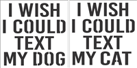 "I WISH I COULD TEXT MY DOG (OR CAT) 12 x 12"" Stencil"