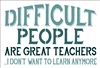 DIFFICULT PEOPLE ARE GREAT TEACHERS... I DON'T WANT TO LEARN ANYMORE Stencil -Two Size Choices