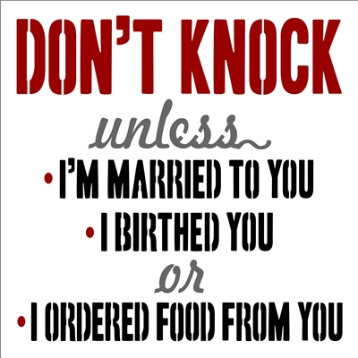 "DON'T KNOCK unless -I'M MARRIED TO YOU -I BIRTHED YOU or -I ORDERED FOOD FROM YOU 12 x 12"" Stencil"