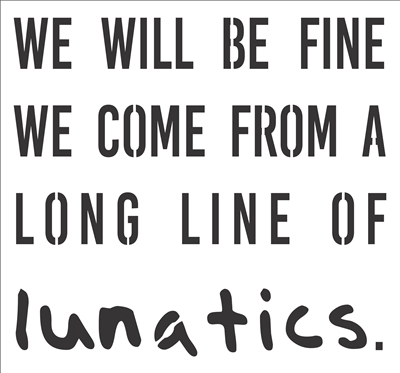 "WE WILL BE FINE WE COME FROM A LONG LINE OF lunatics. 12 x 11"" Stencil"