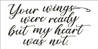 "Your wings were ready but my heart was not. 12 x 6"" Stencil"