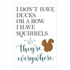 "I Don't Have Ducks. Or A Row. I Have Squirrels... w/ squirrel graphic 12 x 18"" Stencil"