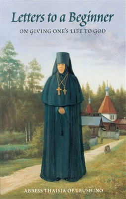 "Letters to a Beginner on Giving One's Life to God<br /><span style=""font-size:80%;"">Abbess Thaisia of Leushino</span>"