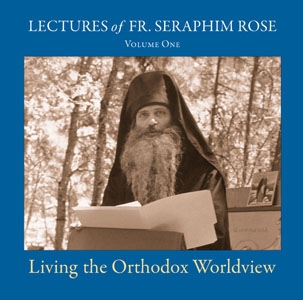 Living the Orthodox Worldview: Lectures of Fr. Seraphim Rose