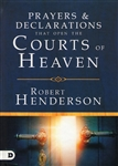 Prayers and Declarations Prayers and Declarations That Open the Courts of Heaven by Robert Henderson