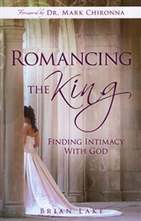 Romancing The King: Finding Intimacy With God by Brian Lake
