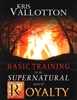 Basic Training for the Supernatural Ways of Royalty by Kris Vallotton
